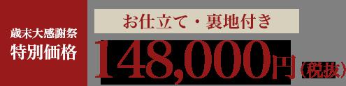 歳末大感謝祭特別価格 お仕立て・裏地付き 148,000円より(税抜)