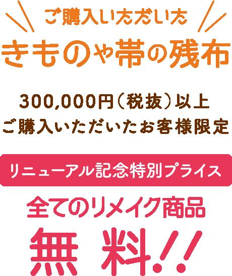 ご購入いただいたきものや帯の残布 300,000円(税抜)以上ご購入いただいたお客様限定 リニューアル記念特別プライス全てのリメイク商品無料!!