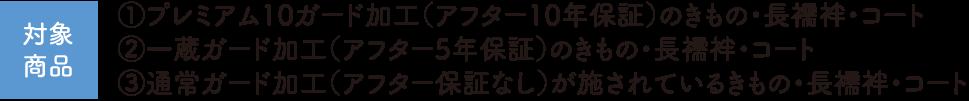 【対象商品】①プレミアム10ガード加工(アフター10年保証)のきもの・長襦袢・コート、②一蔵ガード加工(アフター5年保証)のきもの・長襦袢・コート、③通常ガード加工(アフター保証なし)が施されているきもの・長襦袢・コート