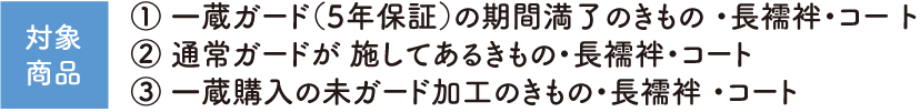 【対象商品】① 一蔵ガード(5年保証)の期間満了のきもの ・長襦袢・コー ト、② 通常ガードが 施してあるきもの・長襦袢・コート、③ 一蔵購入の未ガード加工のきもの・長襦袢 ・コート