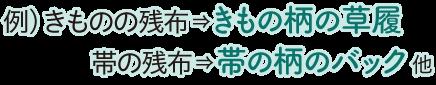 例) きものの残布⇒きもの柄の草履、帯の残布⇒帯の柄のバック 他