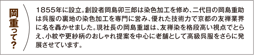 【岡重って?】1855年に設立。創設者岡島卯三郎は染色加工を修め、二代目の岡島重助は呉服の裏地の染色加工を専門に営み、優れた技術力で京都の友禅業界に名を轟かせました。現社長の岡島重雄は、友禅染を格段高い視点でとらえ、小紋や更紗柄のおしゃれ提案を中心に老舗として高級呉服をさらに発展させています。