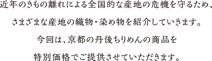 近年のきもの離れによる全国的な産地の危機を守るため、さまざまな産地の織物・染め物を紹介していきます。今回は、京都の丹後ちりめんの商品を特別価格でご提供させていただきます。